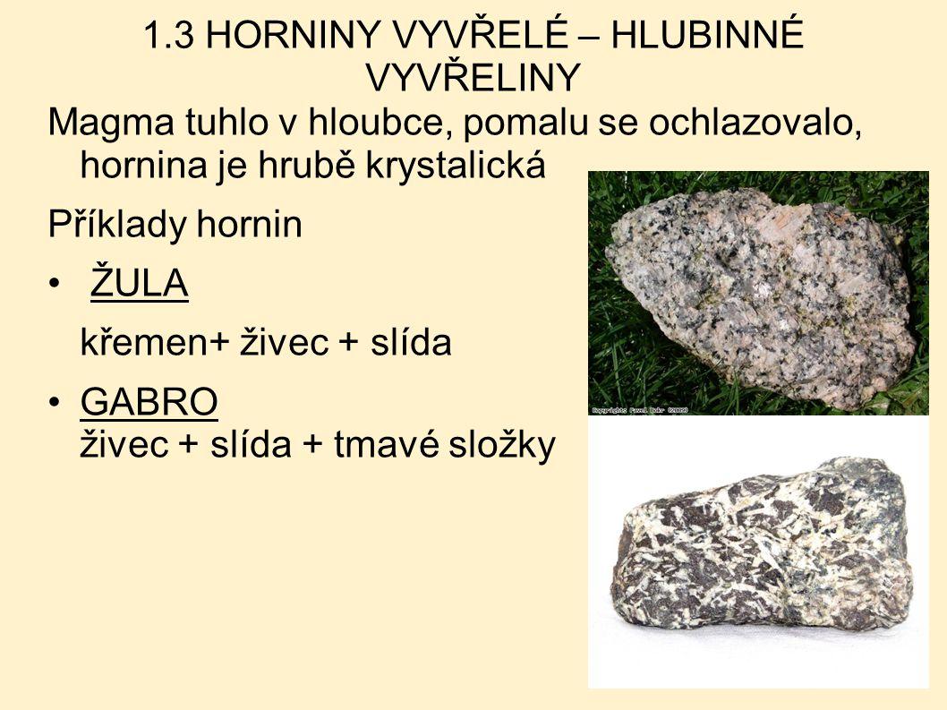 1.3 HORNINY VYVŘELÉ – HLUBINNÉ VYVŘELINY Magma tuhlo v hloubce, pomalu se ochlazovalo, hornina je hrubě krystalická Příklady hornin ŽULA křemen+ živec