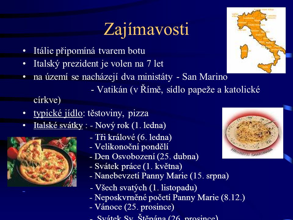 Zajímavosti Itálie připomíná tvarem botu Italský prezident je volen na 7 let na území se nacházejí dva ministáty - San Marino - Vatikán (v Římě, sídlo papeže a katolické církve) typické jídlo: těstoviny, pizza Italské svátky : - Nový rok (1.