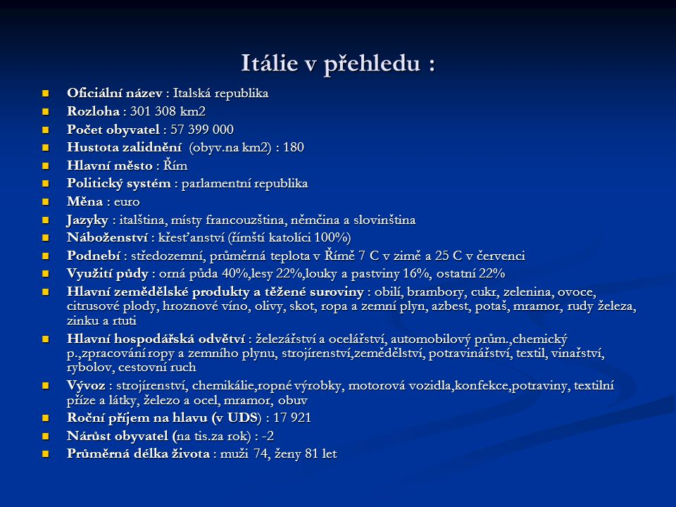 Itálie v přehledu : Oficiální název : Italská republika Oficiální název : Italská republika Rozloha : 301 308 km2 Rozloha : 301 308 km2 Počet obyvatel : 57 399 000 Počet obyvatel : 57 399 000 Hustota zalidnění (obyv.na km2) : 180 Hustota zalidnění (obyv.na km2) : 180 Hlavní město : Řím Hlavní město : Řím Politický systém : parlamentní republika Politický systém : parlamentní republika Měna : euro Měna : euro Jazyky : italština, místy francouzština, němčina a slovinština Jazyky : italština, místy francouzština, němčina a slovinština Náboženství : křesťanství (římští katolíci 100%) Náboženství : křesťanství (římští katolíci 100%) Podnebí : středozemní, průměrná teplota v Římě 7 C v zimě a 25 C v červenci Podnebí : středozemní, průměrná teplota v Římě 7 C v zimě a 25 C v červenci Využití půdy : orná půda 40%,lesy 22%,louky a pastviny 16%, ostatní 22% Využití půdy : orná půda 40%,lesy 22%,louky a pastviny 16%, ostatní 22% Hlavní zemědělské produkty a těžené suroviny : obilí, brambory, cukr, zelenina, ovoce, citrusové plody, hroznové víno, olivy, skot, ropa a zemní plyn, azbest, potaš, mramor, rudy železa, zinku a rtuti Hlavní zemědělské produkty a těžené suroviny : obilí, brambory, cukr, zelenina, ovoce, citrusové plody, hroznové víno, olivy, skot, ropa a zemní plyn, azbest, potaš, mramor, rudy železa, zinku a rtuti Hlavní hospodářská odvětví : železářství a ocelářství, automobilový prům.,chemický p.,zpracování ropy a zemního plynu, strojírenství,zemědělství, potravinářství, textil, vinařství, rybolov, cestovní ruch Hlavní hospodářská odvětví : železářství a ocelářství, automobilový prům.,chemický p.,zpracování ropy a zemního plynu, strojírenství,zemědělství, potravinářství, textil, vinařství, rybolov, cestovní ruch Vývoz : strojírenství, chemikálie,ropné výrobky, motorová vozidla,konfekce,potraviny, textilní příze a látky, železo a ocel, mramor, obuv Vývoz : strojírenství, chemikálie,ropné výrobky, motorová vozidla,konfekce,potraviny, textilní příze a látky, železo a o