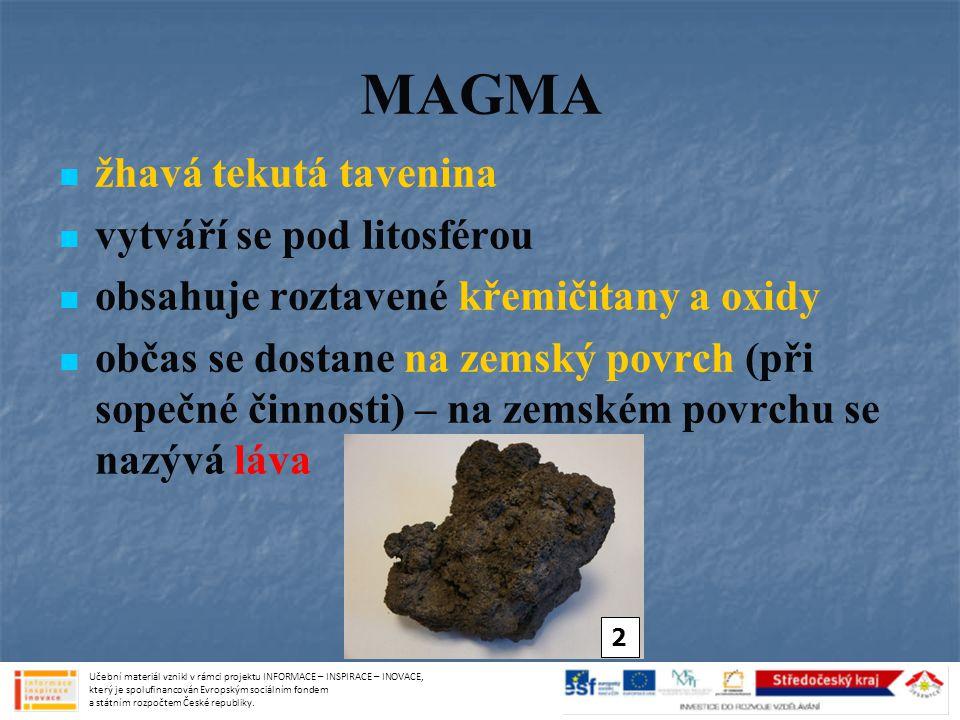 MAGMA žhavá tekutá tavenina vytváří se pod litosférou obsahuje roztavené křemičitany a oxidy občas se dostane na zemský povrch (při sopečné činnosti)