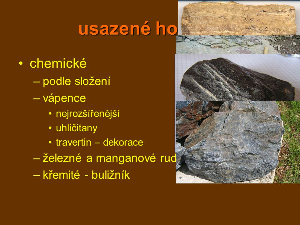 usazené horniny chemické –podle složení –vápence nejrozšířenější uhličitany travertin – dekorace –železné a manganové rudy –křemité - buližník
