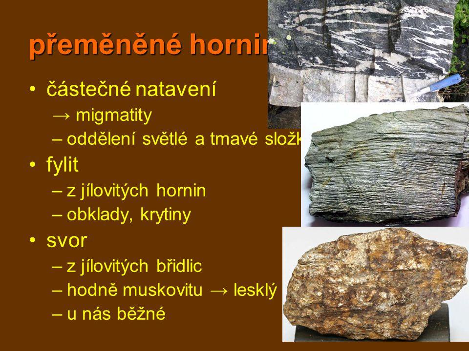 přeměněné horniny částečné natavení → migmatity –oddělení světlé a tmavé složky fylit –z jílovitých hornin –obklady, krytiny svor –z jílovitých břidli