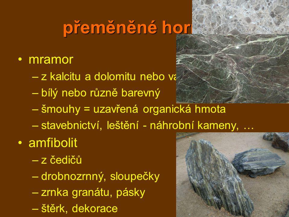 přeměněné horniny mramor –z kalcitu a dolomitu nebo vápence –bílý nebo různě barevný –šmouhy = uzavřená organická hmota –stavebnictví, leštění - náhro