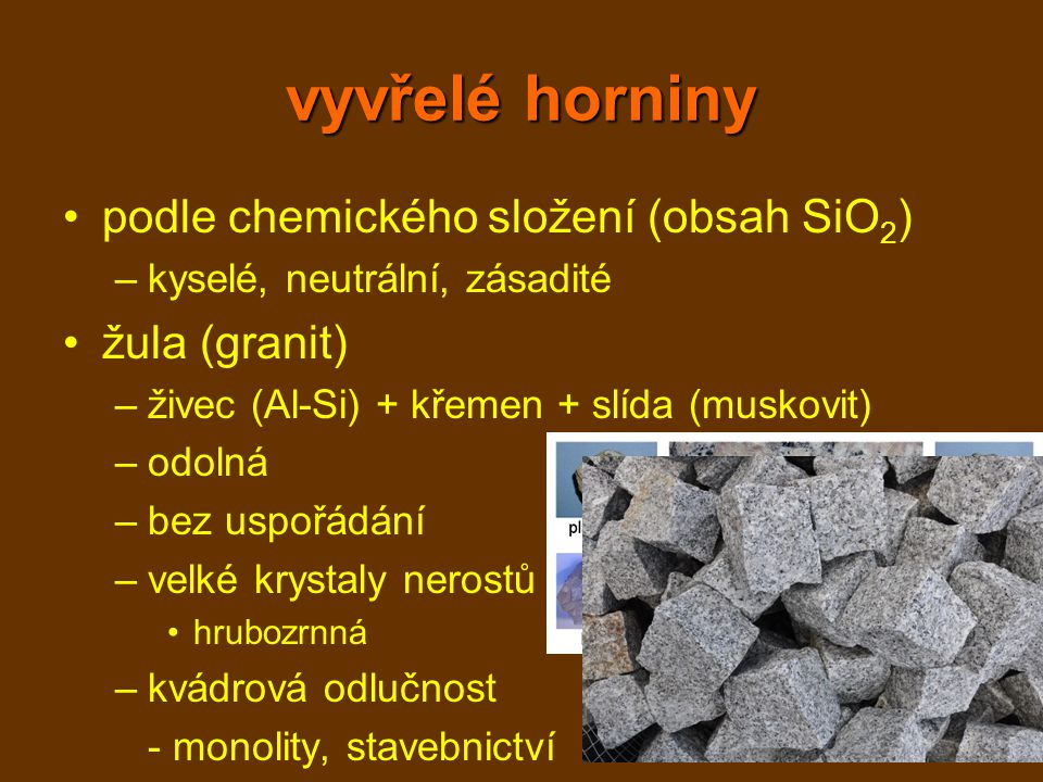 vyvřelé horniny podle chemického složení (obsah SiO 2 ) –kyselé, neutrální, zásadité žula (granit) –živec (Al-Si) + křemen + slída (muskovit) –odolná