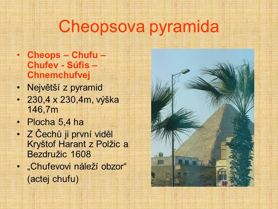 "Cheopsova pyramida Cheops – Chufu – Chufev - Súfis – Chnemchufvej Největší z pyramid 230,4 x 230,4m, výška 146,7m Plocha 5,4 ha Z Čechů ji první viděl Kryštof Harant z Polžic a Bezdružic 1608 ""Chufevovi náleží obzor (actej chufu)"