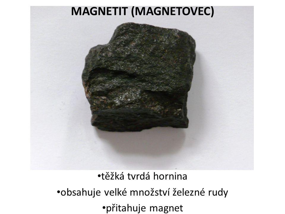 MAGNETIT (MAGNETOVEC) těžká tvrdá hornina obsahuje velké množství železné rudy přitahuje magnet