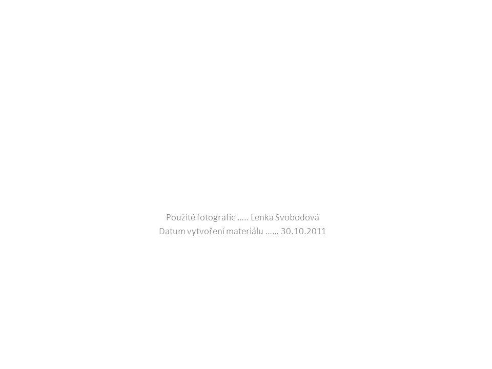 Použité fotografie ….. Lenka Svobodová Datum vytvoření materiálu …… 30.10.2011