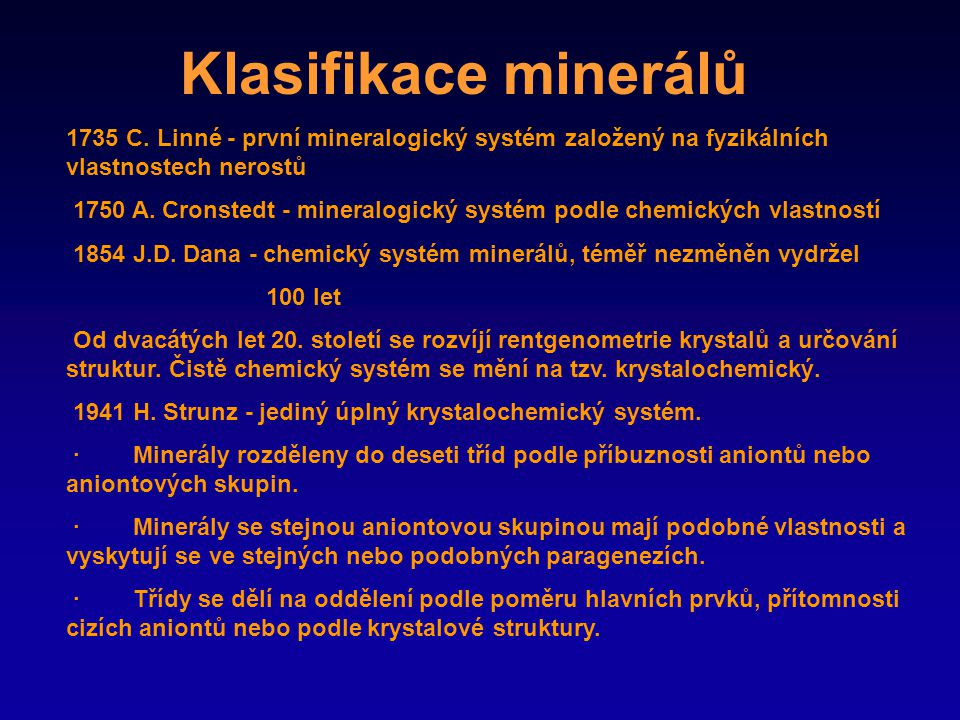 Klasifikace minerálů Nejpoužívanější klasifikace minerálů zahrnuje tyto třídy a oddělení: 1.Třída prvků (slitiny, karbidy, nitridy, fosfidy) 2.Třída sulfidů (selenidů, telluridů, arsenidů, antimonidů, bismutidů) 3.Třída halogenidů 4.Třída oxidů a hydroxidů (arsenitů, selenitů, telluritů, jodátů) 5.Třída nitrátů, karbonátů a sulfitů 6.Třída borátů 7.Třída sulfátů, chromátů, molybdátů, wolframátů 8.Třída fosfátů (arsenátů, vanadátů) 9.Třída silikátů 10.Třída organických minerálů (organoidů)