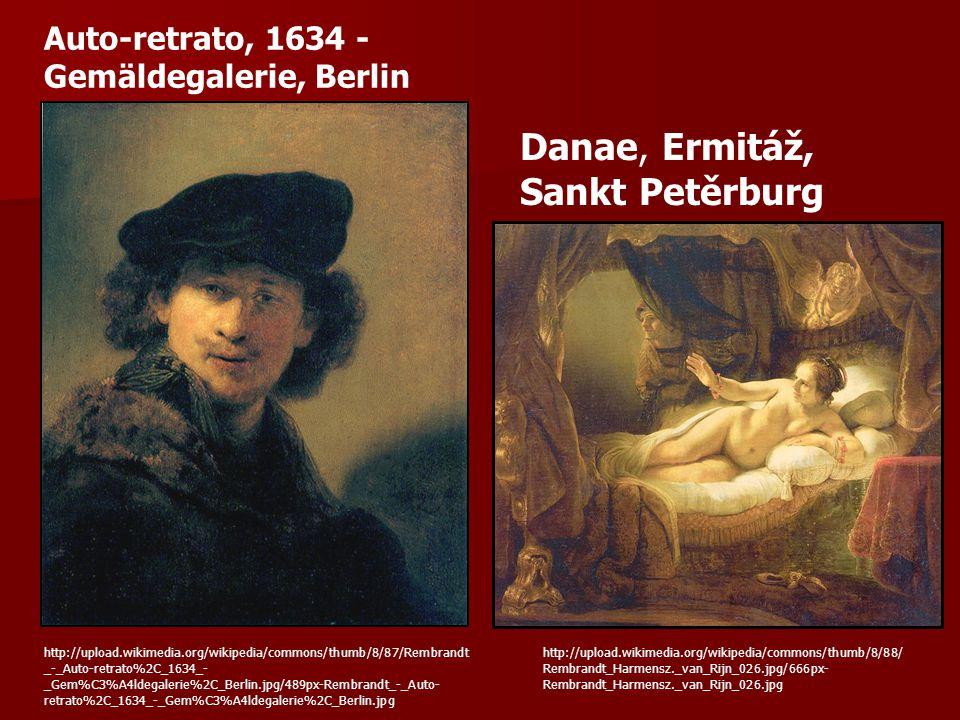 http://upload.wikimedia.org/wikipedia/commons/thumb/8/87/Rembrandt _-_Auto-retrato%2C_1634_- _Gem%C3%A4ldegalerie%2C_Berlin.jpg/489px-Rembrandt_-_Auto- retrato%2C_1634_-_Gem%C3%A4ldegalerie%2C_Berlin.jpg Auto-retrato, 1634 - Gemäldegalerie, Berlin http://upload.wikimedia.org/wikipedia/commons/thumb/8/88/ Rembrandt_Harmensz._van_Rijn_026.jpg/666px- Rembrandt_Harmensz._van_Rijn_026.jpg Danae, Ermitáž, Sankt Petěrburg