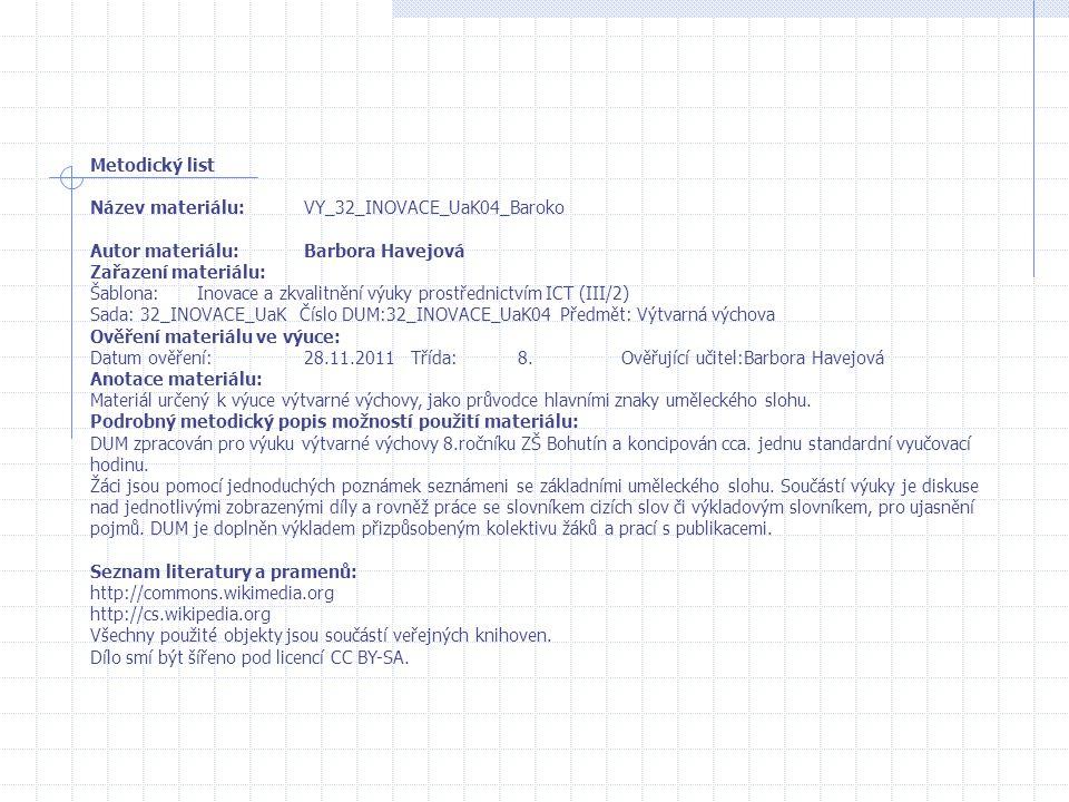 Metodický list Název materiálu:VY_32_INOVACE_UaK04_Baroko Autor materiálu:Barbora Havejová Zařazení materiálu: Šablona:Inovace a zkvalitnění výuky prostřednictvím ICT (III/2) Sada: 32_INOVACE_UaK Číslo DUM:32_INOVACE_UaK04 Předmět: Výtvarná výchova Ověření materiálu ve výuce: Datum ověření:28.11.2011Třída:8.