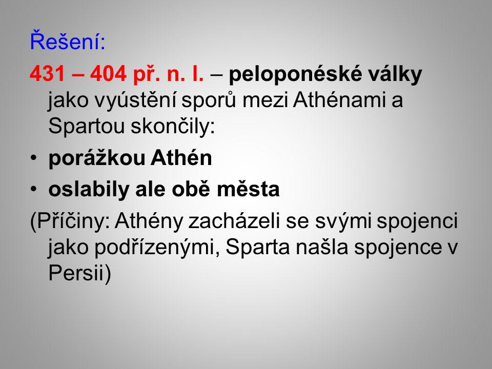 Řešení: 431 – 404 př. n. l. – peloponéské války jako vyústění sporů mezi Athénami a Spartou skončily: porážkou Athén oslabily ale obě města (Příčiny: