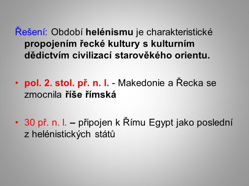 Řešení: Období helénismu je charakteristické propojením řecké kultury s kulturním dědictvím civilizací starověkého orientu. pol. 2. stol. př. n. l. -