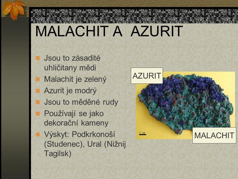MALACHIT A AZURIT Jsou to zásadité uhličitany mědi Malachit je zelený Azurit je modrý Jsou to měděné rudy Používají se jako dekorační kameny Výskyt: Podkrkonoší (Studenec), Ural (Nižnij Tagilsk) AZURIT MALACHIT