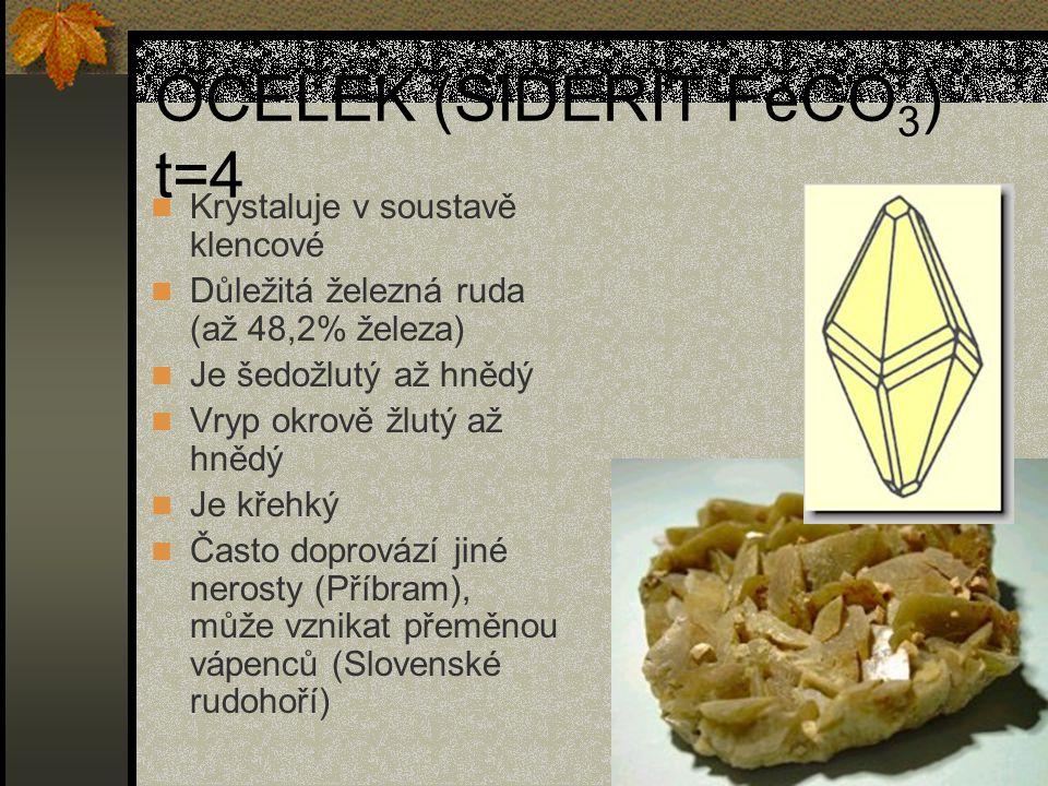 OCELEK (SIDERIT FeCO 3 ) t=4 Krystaluje v soustavě klencové Důležitá železná ruda (až 48,2% železa) Je šedožlutý až hnědý Vryp okrově žlutý až hnědý Je křehký Často doprovází jiné nerosty (Příbram), může vznikat přeměnou vápenců (Slovenské rudohoří)