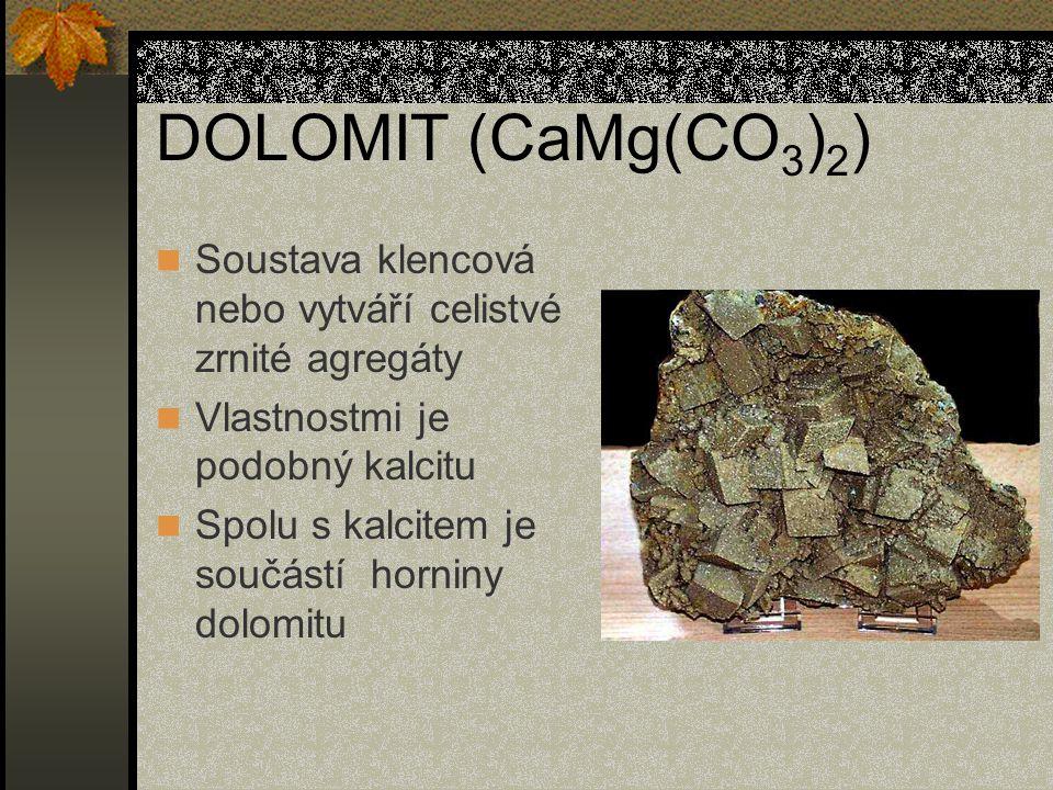 DOLOMIT (CaMg(CO 3 ) 2 ) Soustava klencová nebo vytváří celistvé zrnité agregáty Vlastnostmi je podobný kalcitu Spolu s kalcitem je součástí horniny dolomitu