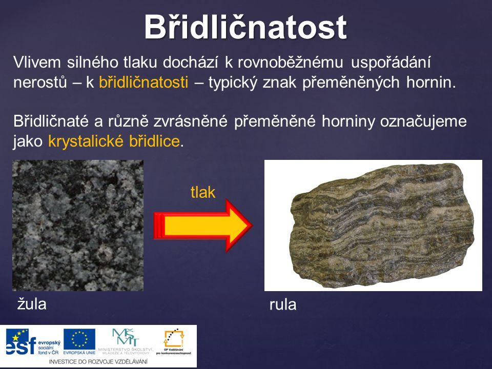 Břidličnatost Vlivem silného tlaku dochází k rovnoběžnému uspořádání nerostů – k břidličnatosti – typický znak přeměněných hornin.