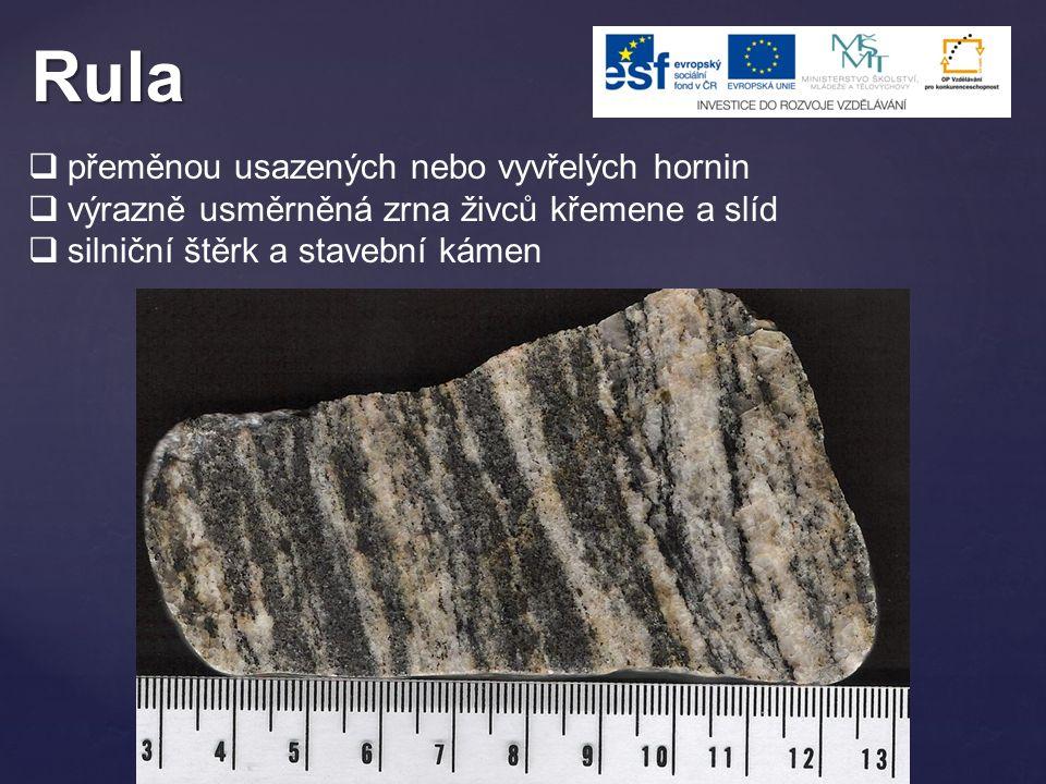 Rula  přeměnou usazených nebo vyvřelých hornin  výrazně usměrněná zrna živců křemene a slíd  silniční štěrk a stavební kámen