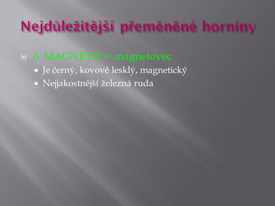  6. MAGNETIT = magnetovec  Je černý, kovově lesklý, magnetický  Nejjakostnější železná ruda