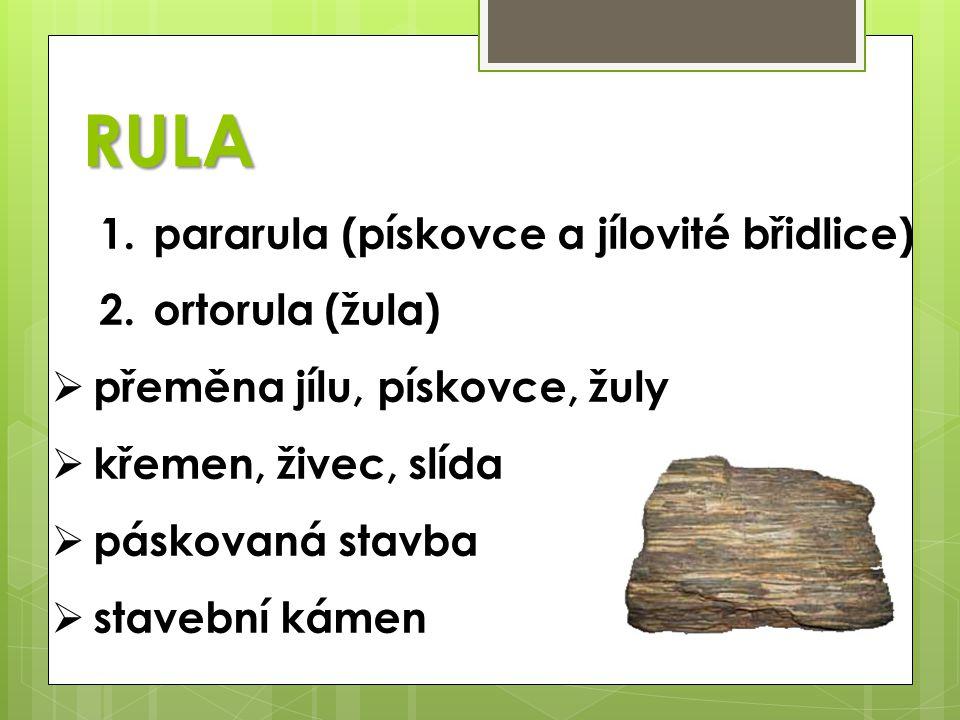 RULA 1.pararula (pískovce a jílovité břidlice) 2.ortorula (žula)  přeměna jílu, pískovce, žuly  křemen, živec, slída  páskovaná stavba  stavební k