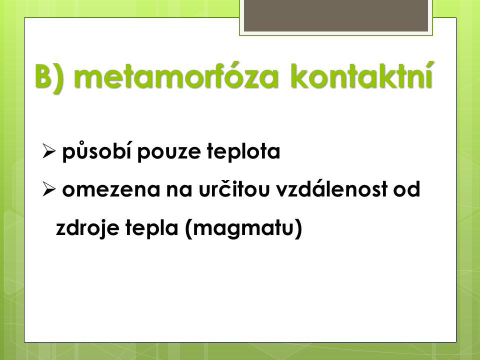 B) metamorfóza kontaktní  působí pouze teplota  omezena na určitou vzdálenost od zdroje tepla (magmatu)