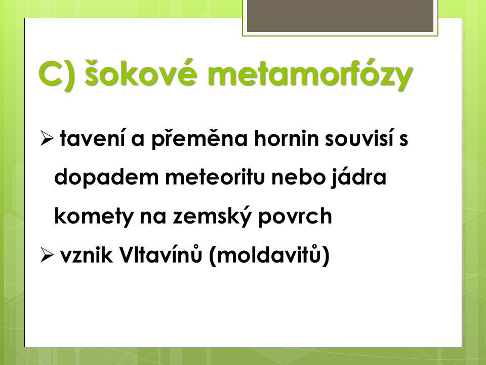 C) šokové metamorfózy  tavení a přeměna hornin souvisí s dopadem meteoritu nebo jádra komety na zemský povrch  vznik Vltavínů (moldavitů)