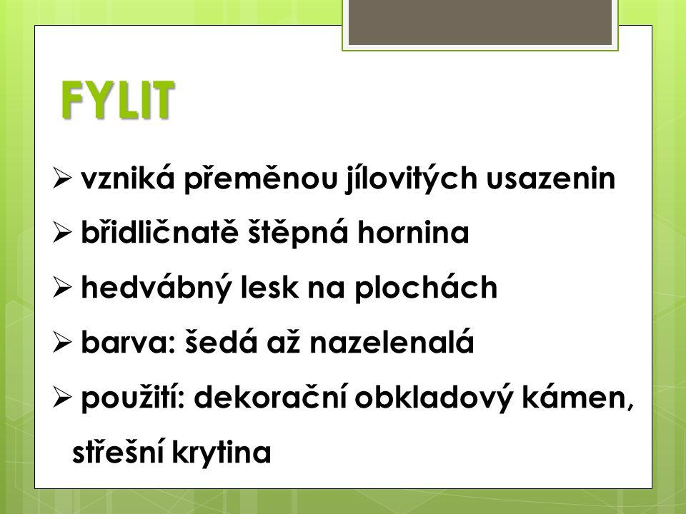 FYLIT  vzniká přeměnou jílovitých usazenin  břidličnatě štěpná hornina  hedvábný lesk na plochách  barva: šedá až nazelenalá  použití: dekorační