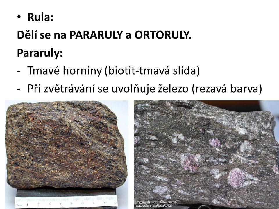 Rula: Dělí se na PARARULY a ORTORULY. Pararuly: -Tmavé horniny (biotit-tmavá slída) -Při zvětrávání se uvolňuje železo (rezavá barva)