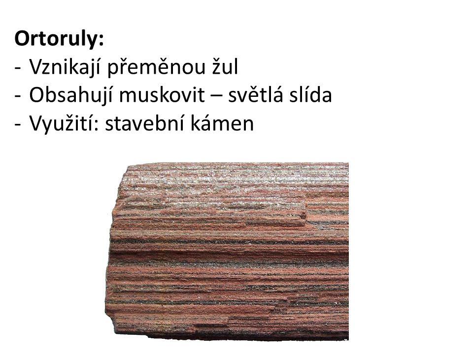 Ortoruly: -Vznikají přeměnou žul -Obsahují muskovit – světlá slída -Využití: stavební kámen