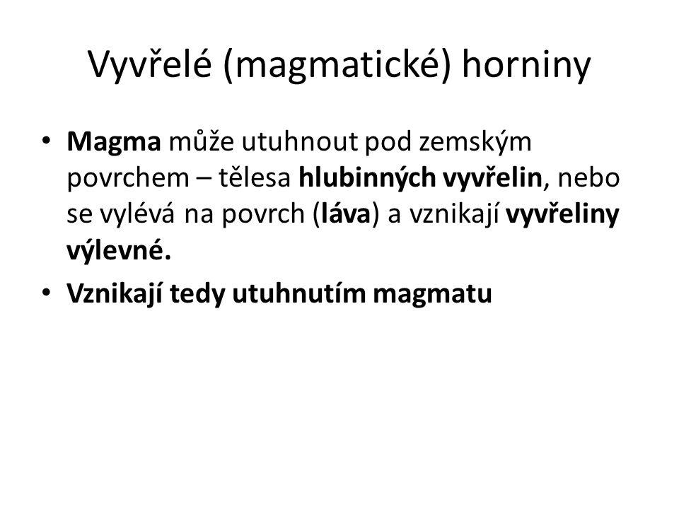 Vyvřelé (magmatické) horniny Magma může utuhnout pod zemským povrchem – tělesa hlubinných vyvřelin, nebo se vylévá na povrch (láva) a vznikají vyvřeliny výlevné.