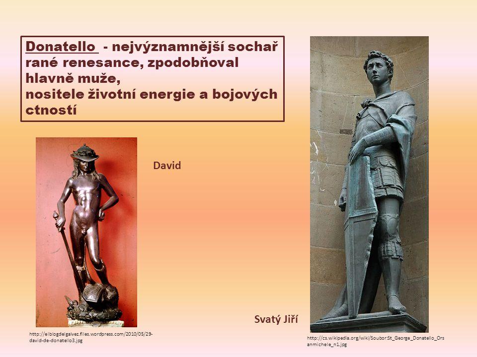 Donatello - nejvýznamnější sochař rané renesance, zpodobňoval hlavně muže, nositele životní energie a bojových ctností http://cs.wikipedia.org/wiki/Soubor:St_George_Donatello_Ors anmichele_n1.jpg Svatý Jiří David http://elblogdelgalvez.files.wordpress.com/2010/05/29- david-de-donatello3.jpg