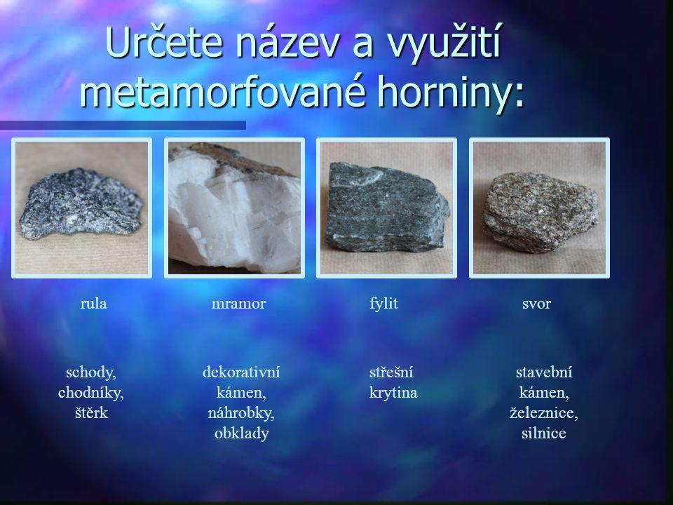 Určete název a využití metamorfované horniny: rulamramorfylitsvor schody, chodníky, štěrk dekorativní kámen, náhrobky, obklady střešní krytina stavebn