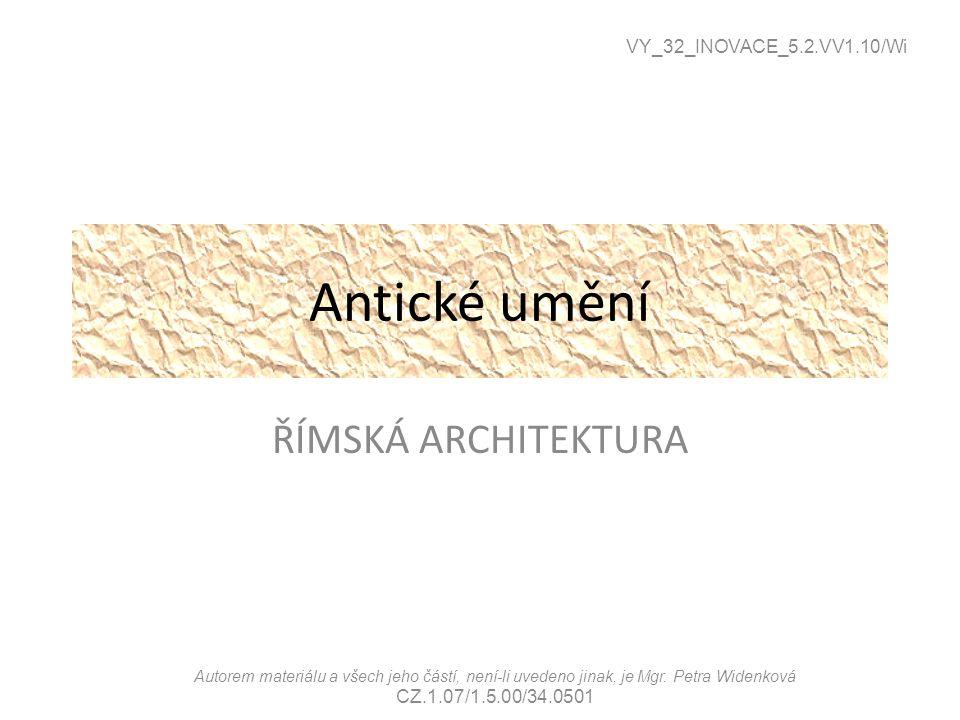 Antické umění ŘÍMSKÁ ARCHITEKTURA VY_32_INOVACE_5.2.VV1.10/Wi Autorem materiálu a všech jeho částí, není-li uvedeno jinak, je Mgr. Petra Widenková CZ.