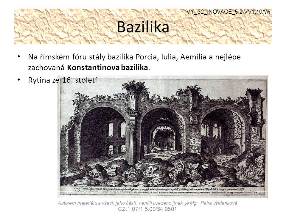 Bazilika Na římském fóru stály bazilika Porcia, Iulia, Aemilia a nejlépe zachovaná Konstantinova bazilika. Rytina ze 16. století VY_32_INOVACE_5.2.VV1