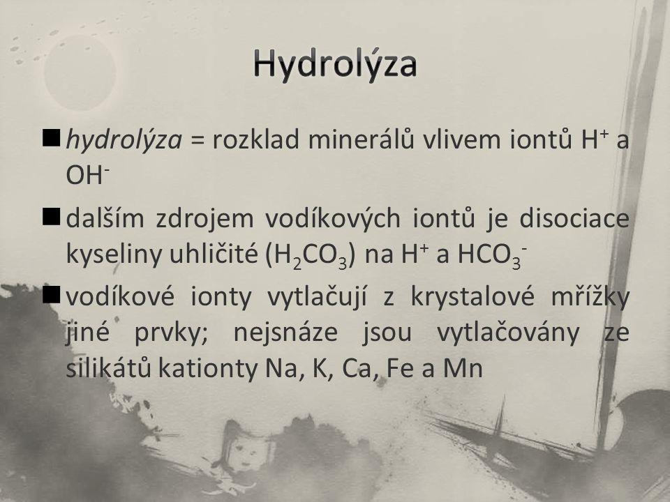 hydrolýza = rozklad minerálů vlivem iontů H + a OH - dalším zdrojem vodíkových iontů je disociace kyseliny uhličité (H 2 CO 3 ) na H + a HCO 3 - vodíkové ionty vytlačují z krystalové mřížky jiné prvky; nejsnáze jsou vytlačovány ze silikátů kationty Na, K, Ca, Fe a Mn