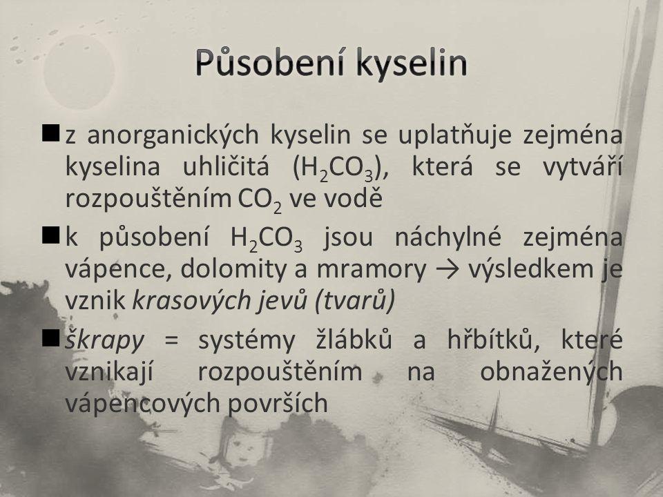 z anorganických kyselin se uplatňuje zejména kyselina uhličitá (H 2 CO 3 ), která se vytváří rozpouštěním CO 2 ve vodě k působení H 2 CO 3 jsou náchylné zejména vápence, dolomity a mramory → výsledkem je vznik krasových jevů (tvarů) škrapy = systémy žlábků a hřbítků, které vznikají rozpouštěním na obnažených vápencových površích