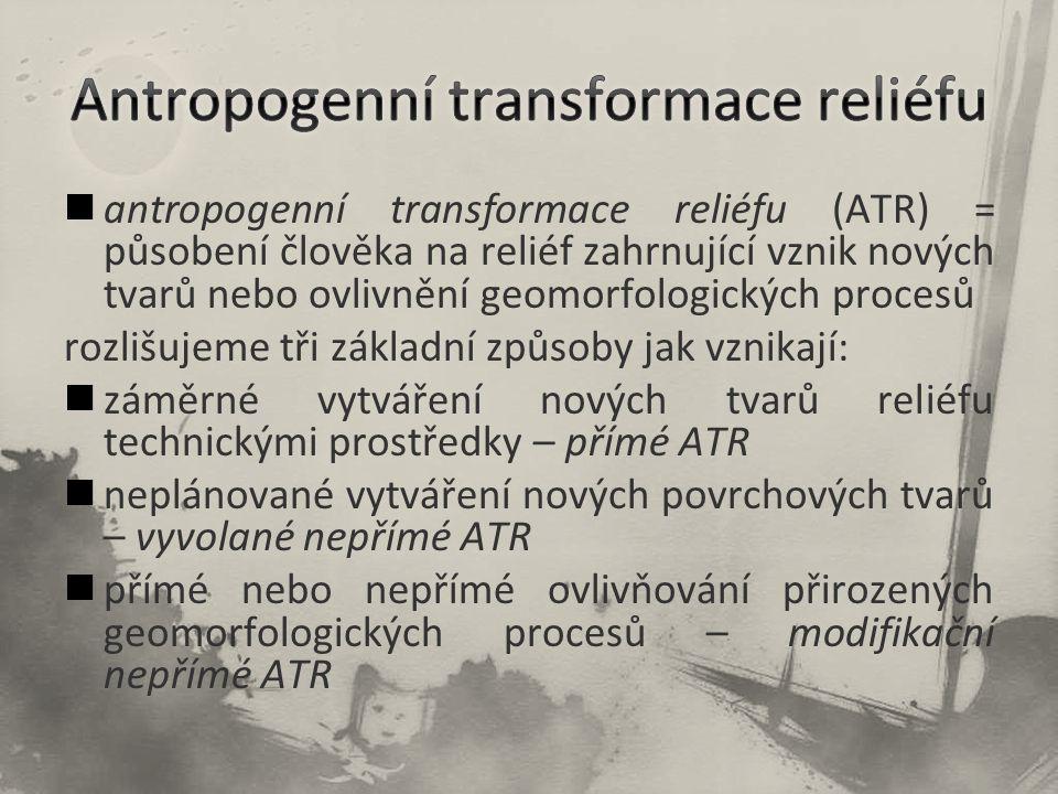 antropogenní transformace reliéfu (ATR) = působení člověka na reliéf zahrnující vznik nových tvarů nebo ovlivnění geomorfologických procesů rozlišujeme tři základní způsoby jak vznikají: záměrné vytváření nových tvarů reliéfu technickými prostředky – přímé ATR neplánované vytváření nových povrchových tvarů – vyvolané nepřímé ATR přímé nebo nepřímé ovlivňování přirozených geomorfologických procesů – modifikační nepřímé ATR