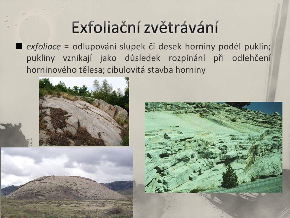 exfoliace = odlupování slupek či desek horniny podél puklin; pukliny vznikají jako důsledek rozpínání při odlehčení horninového tělesa; cibulovitá stavba horniny
