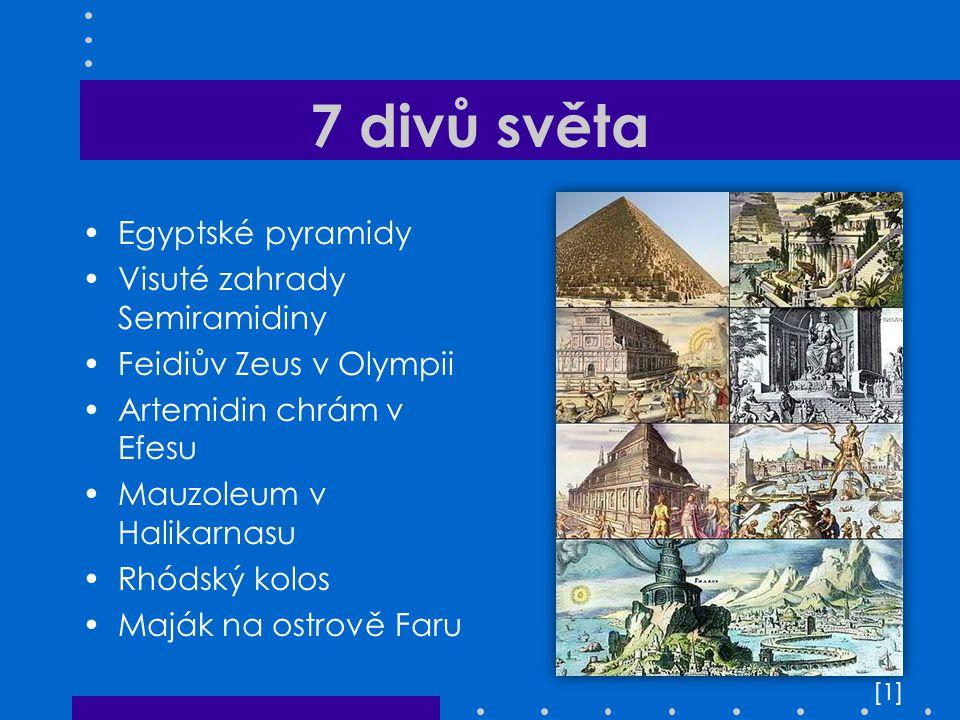 7 divů světa Egyptské pyramidy Visuté zahrady Semiramidiny Feidiův Zeus v Olympii Artemidin chrám v Efesu Mauzoleum v Halikarnasu Rhódský kolos Maják