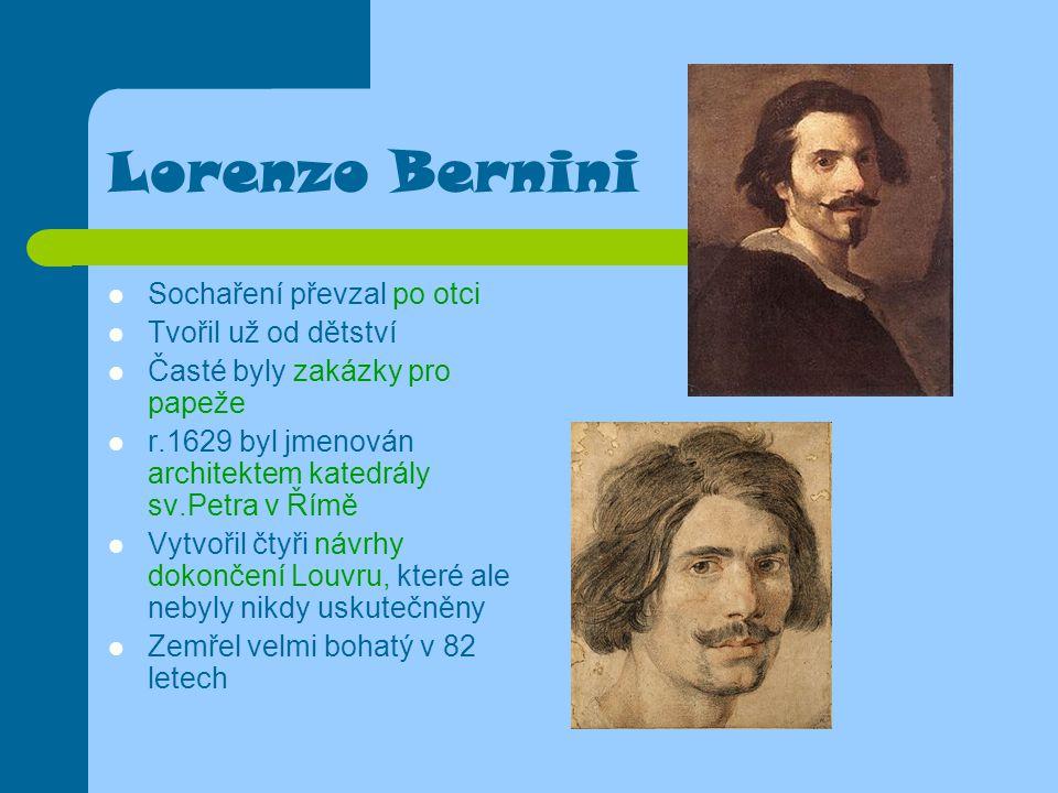 Lorenzo Bernini Sochaření převzal po otci Tvořil už od dětství Časté byly zakázky pro papeže r.1629 byl jmenován architektem katedrály sv.Petra v Římě Vytvořil čtyři návrhy dokončení Louvru, které ale nebyly nikdy uskutečněny Zemřel velmi bohatý v 82 letech