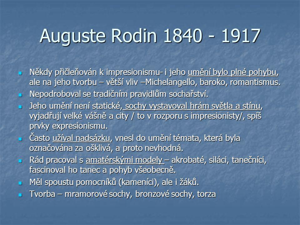 Auguste Rodin 1840 - 1917 Někdy přičleňován k impresionismu- i jeho umění bylo plné pohybu, ale na jeho tvorbu – větší vliv –Michelangello, baroko, romantismus.