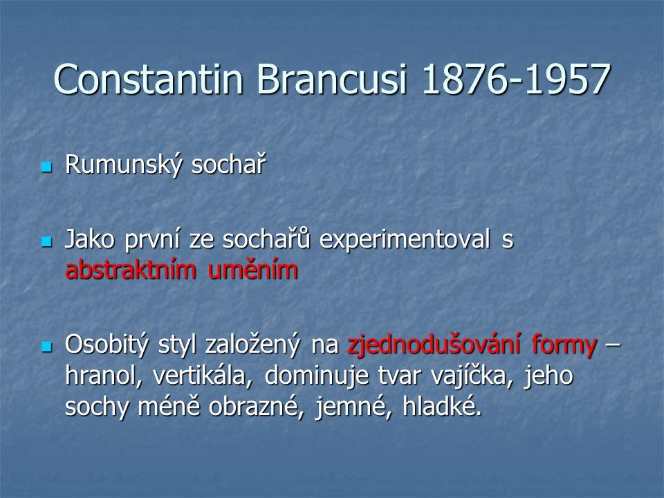 Constantin Brancusi 1876-1957 Rumunský sochař Rumunský sochař Jako první ze sochařů experimentoval s abstraktním uměním Jako první ze sochařů experimentoval s abstraktním uměním Osobitý styl založený na zjednodušování formy – hranol, vertikála, dominuje tvar vajíčka, jeho sochy méně obrazné, jemné, hladké.