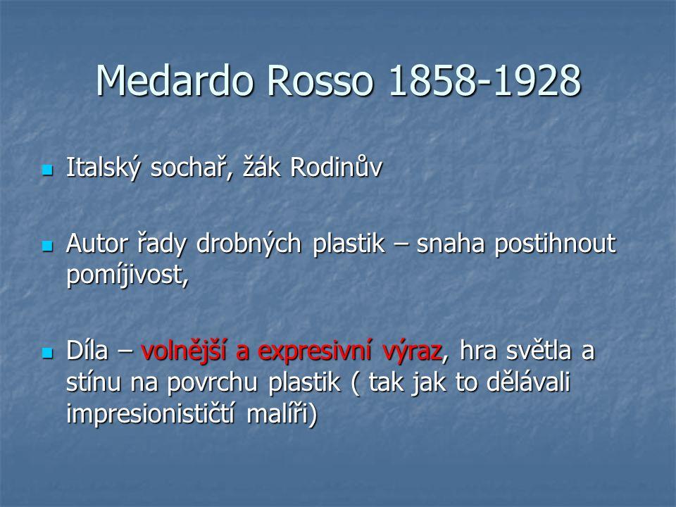 Medardo Rosso 1858-1928 Italský sochař, žák Rodinův Italský sochař, žák Rodinův Autor řady drobných plastik – snaha postihnout pomíjivost, Autor řady drobných plastik – snaha postihnout pomíjivost, Díla – volnější a expresivní výraz, hra světla a stínu na povrchu plastik ( tak jak to dělávali impresionističtí malíři) Díla – volnější a expresivní výraz, hra světla a stínu na povrchu plastik ( tak jak to dělávali impresionističtí malíři)
