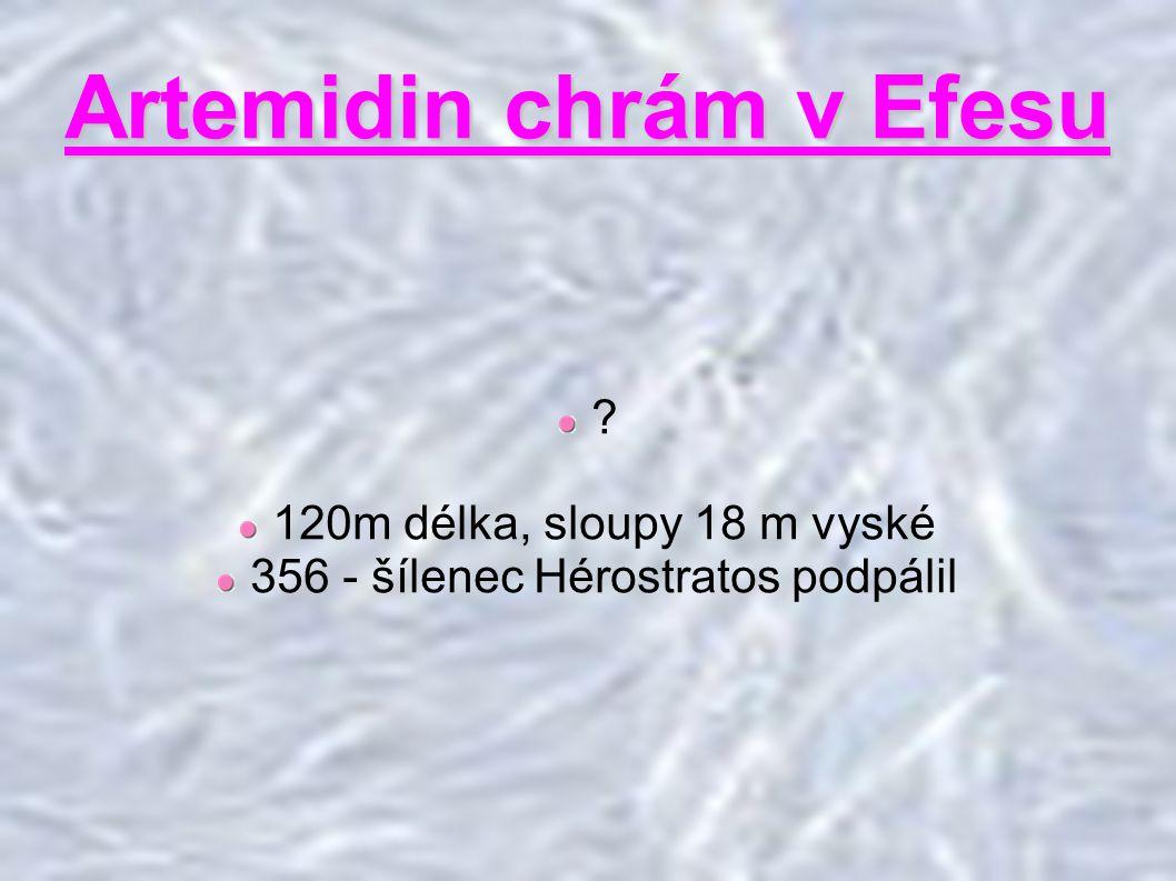 Artemidin chrám v Efesu ? 120m délka, sloupy 18 m vyské 356 - šílenec Hérostratos podpálil
