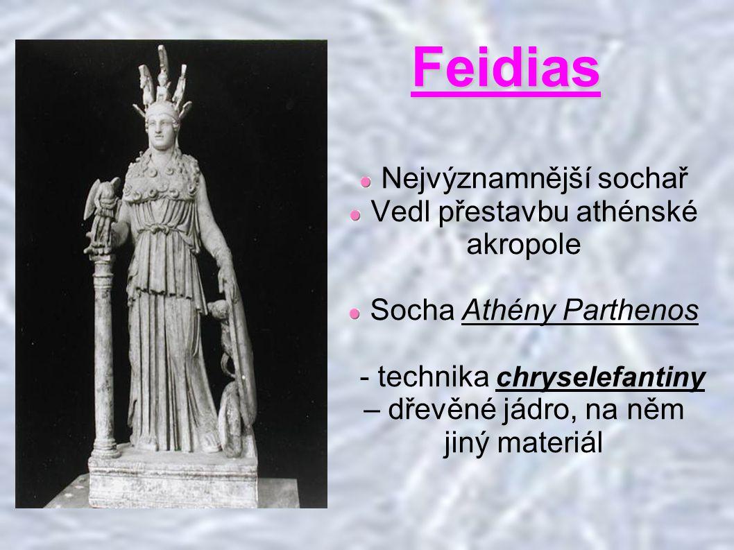 Feidias Nejvýznamnější sochař Vedl přestavbu athénské akropole Socha Athény Parthenos - technika chryselefantiny – dřevěné jádro, na něm jiný materiál