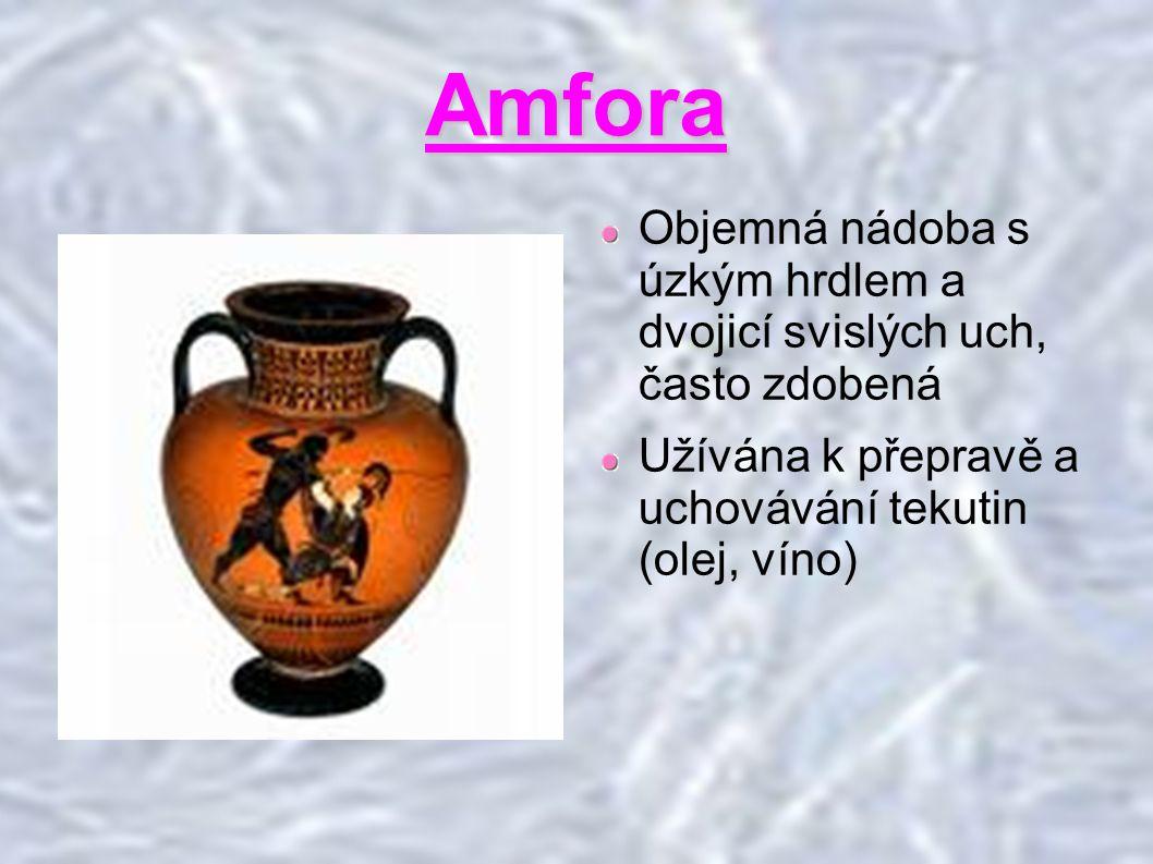 Amfora Objemná nádoba s úzkým hrdlem a dvojicí svislých uch, často zdobená Užívána k přepravě a uchovávání tekutin (olej, víno)