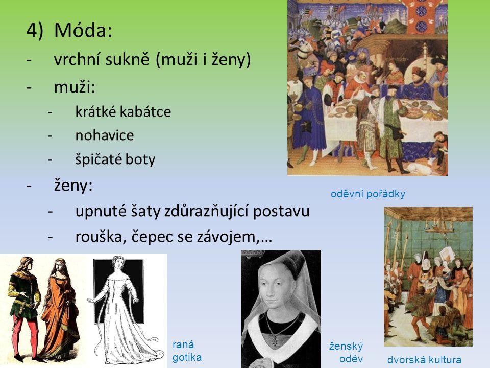 4)Móda: -vrchní sukně (muži i ženy) -muži: -krátké kabátce -nohavice -špičaté boty -ženy: -upnuté šaty zdůrazňující postavu -rouška, čepec se závojem,