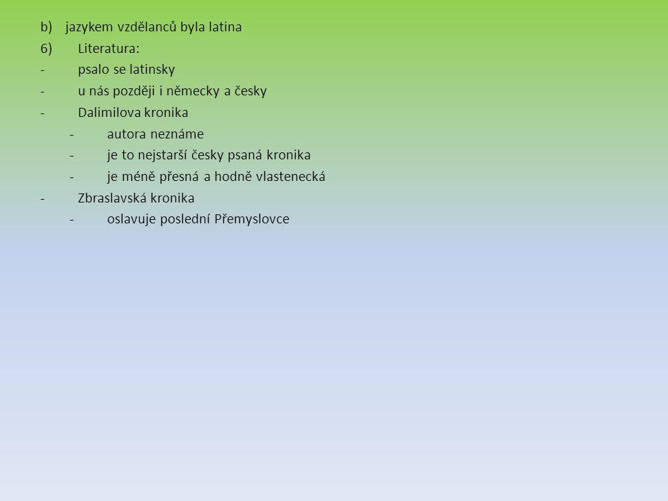 b)jazykem vzdělanců byla latina 6)Literatura: -psalo se latinsky -u nás později i německy a česky -Dalimilova kronika -autora neznáme -je to nejstarší