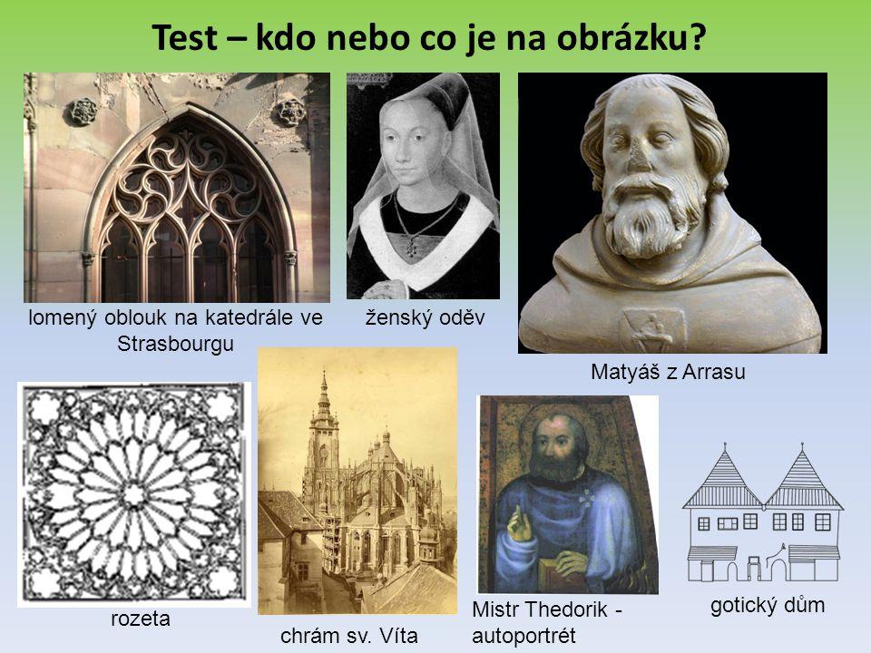 Test – kdo nebo co je na obrázku? lomený oblouk na katedrále ve Strasbourgu ženský oděv Matyáš z Arrasu rozeta chrám sv. Víta Mistr Thedorik - autopor