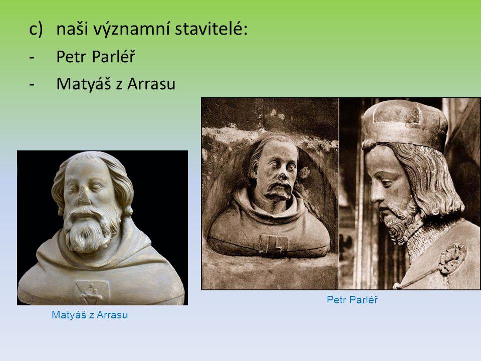 c)naši významní stavitelé: -Petr Parléř -Matyáš z Arrasu Petr Parléř Matyáš z Arrasu