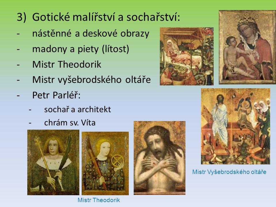 3)Gotické malířství a sochařství: -nástěnné a deskové obrazy -madony a piety (lítost) -Mistr Theodorik -Mistr vyšebrodského oltáře -Petr Parléř: -soch